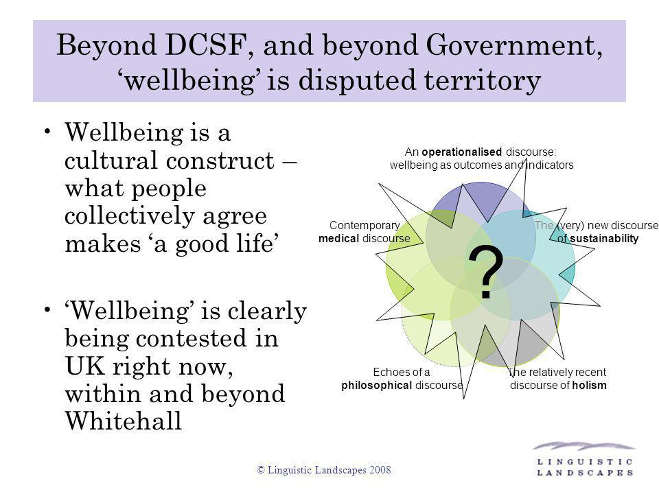 © Linguistic Landscapes 2008 'Wellbeing' within DCSF 'Philosophical ' and 'Holistic' versions of wellbeing certainly exist in DCSF's raison d'etre and ambition: Wellbeing also exists within DCSF as an operationalised definition: This new department brings together for the first time in one place all policy … for children and families.