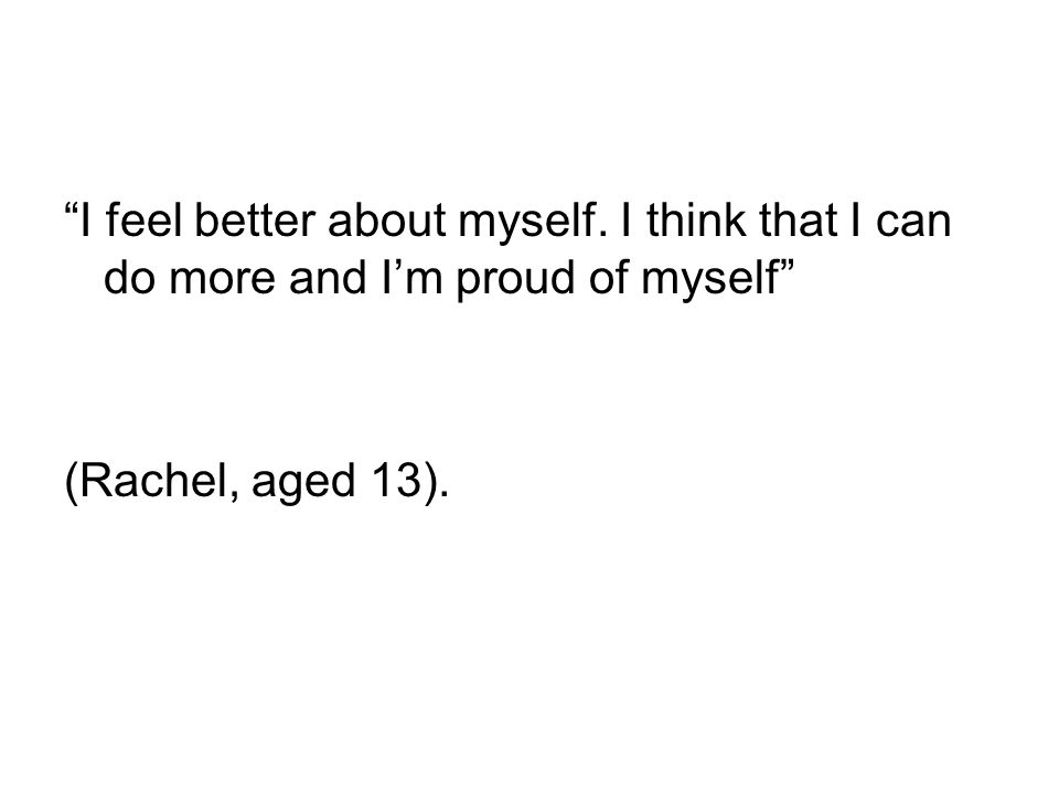 """I feel better about myself. I think that I can do more and I'm proud of myself"" (Rachel, aged 13)."