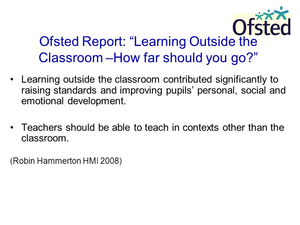"Ofsted Report: ""Learning Outside the Classroom –How far should you go?"" Learning outside the classroom contributed significantly to raising standards"