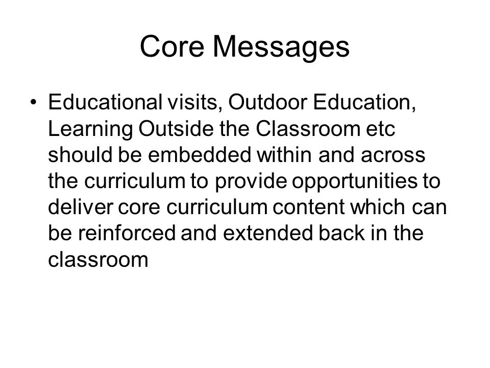 Core Messages Educational visits, Outdoor Education, Learning Outside the Classroom etc should be embedded within and across the curriculum to provide