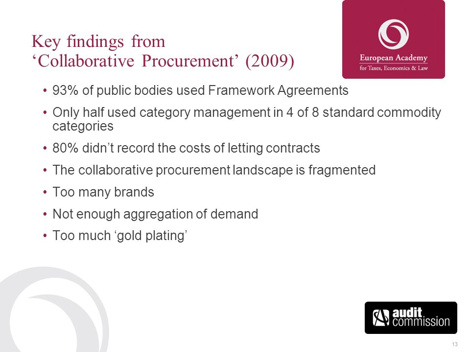 13 Key findings from 'Collaborative Procurement' (2009) 93% of public bodies used Framework Agreements Only half used category management in 4 of 8 st