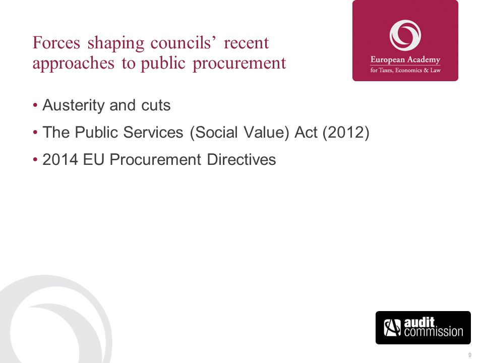 9 Forces shaping councils' recent approaches to public procurement Austerity and cuts The Public Services (Social Value) Act (2012) 2014 EU Procuremen