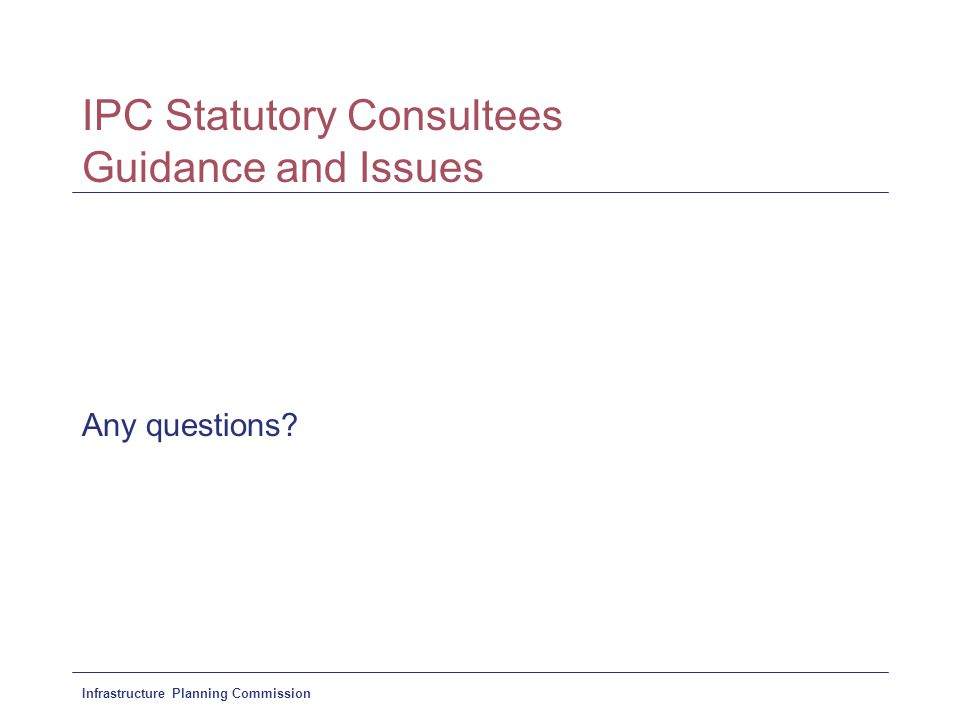 Infrastructure Planning Commission IPC Statutory Consultees Guidance and Issues Any questions?
