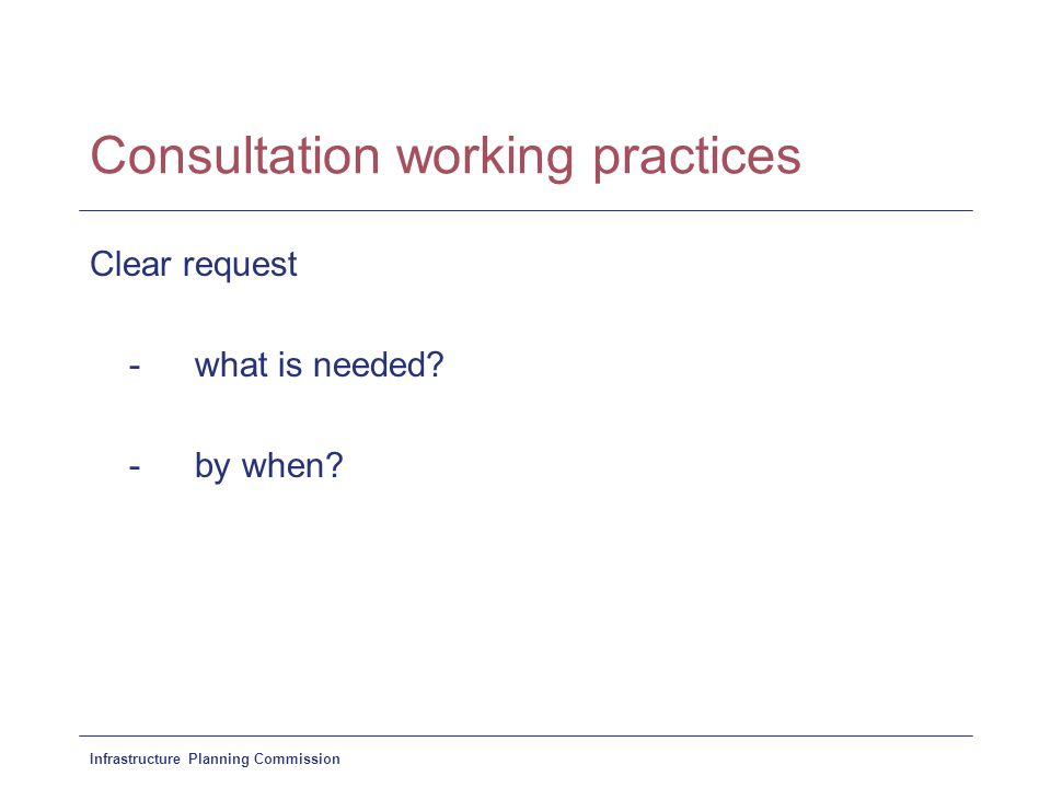 Infrastructure Planning Commission Consultation working practices Clear request - what is needed.