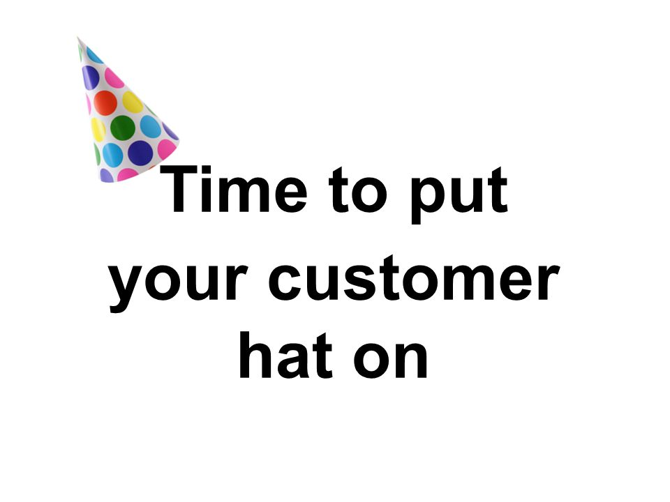 Time to put your customer hat on