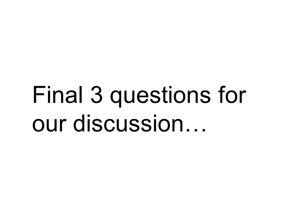 Final 3 questions for our discussion…