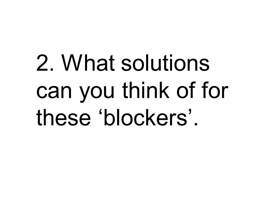2. What solutions can you think of for these 'blockers'.