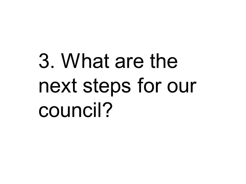 3. What are the next steps for our council?