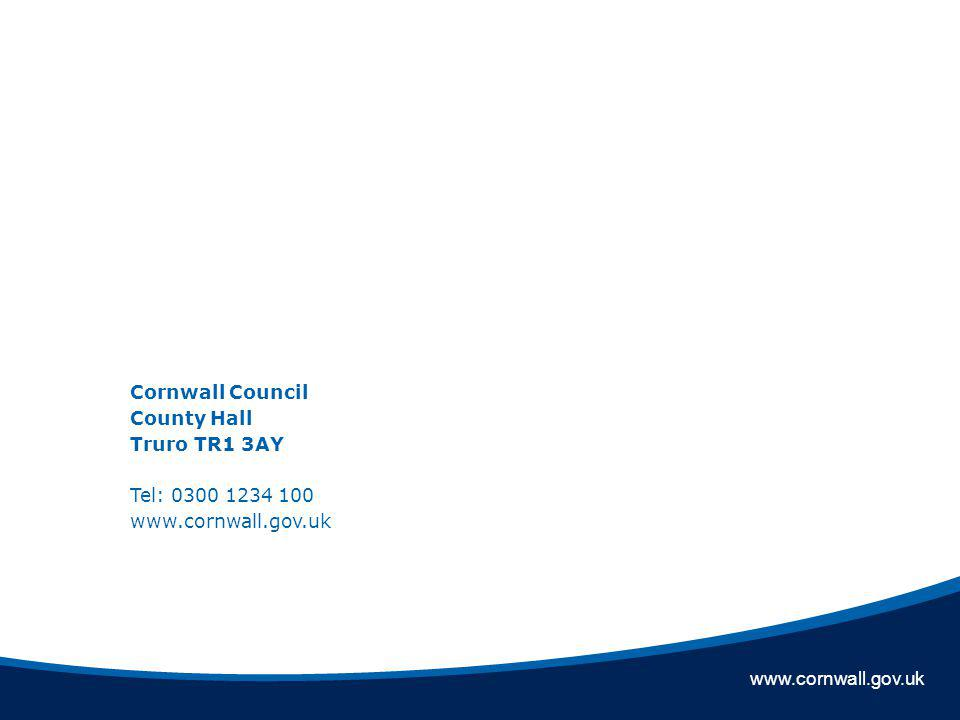 www.cornwall.gov.uk Cornwall Council County Hall Truro TR1 3AY Tel: 0300 1234 100 www.cornwall.gov.uk