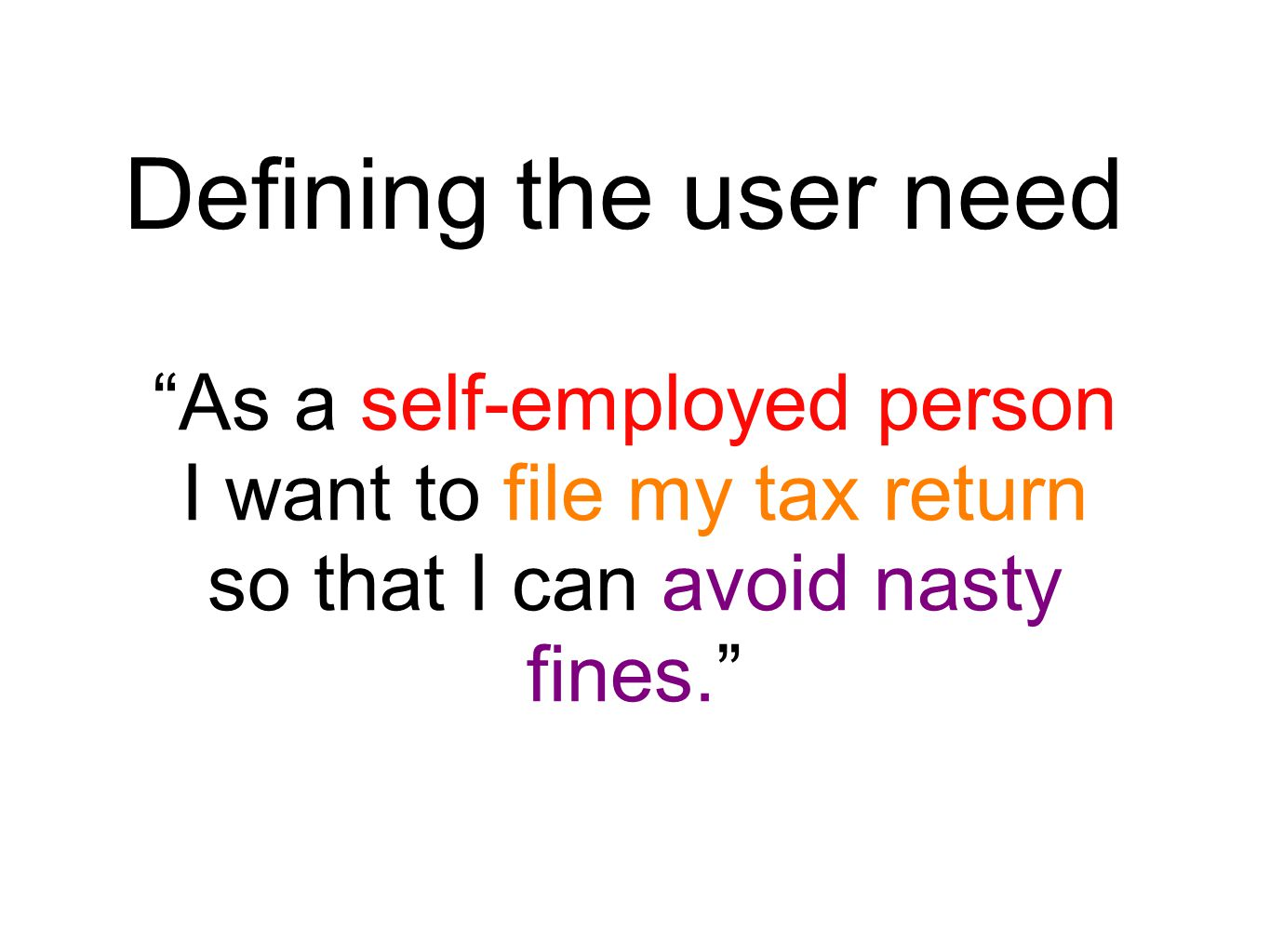 Defining the user need As a self-employed person I want to file my tax return so that I can avoid nasty fines.