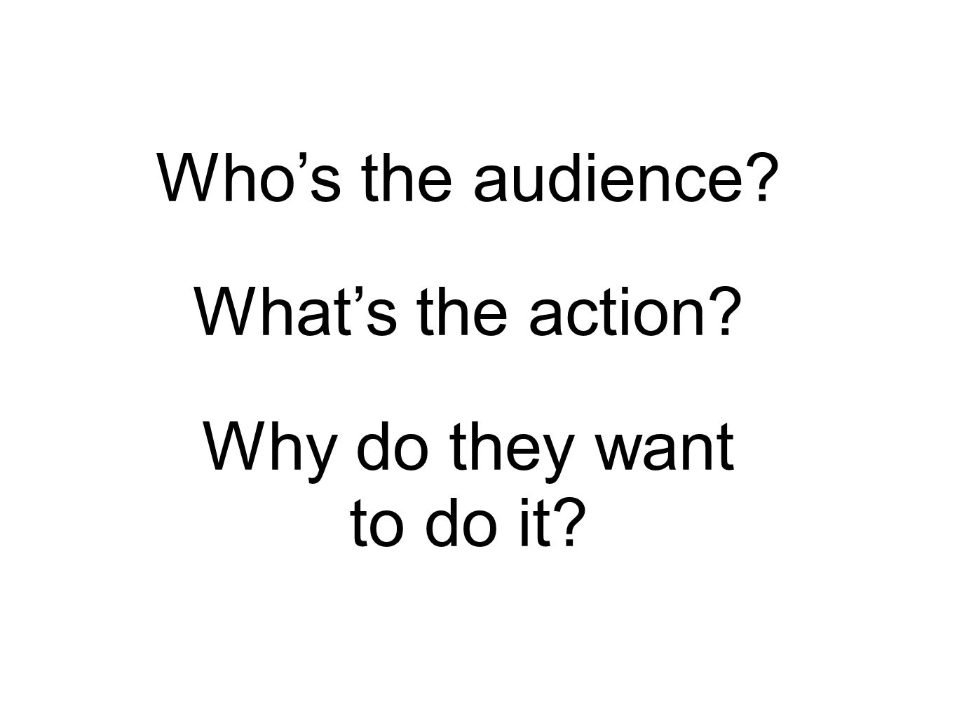Who's the audience What's the action Why do they want to do it