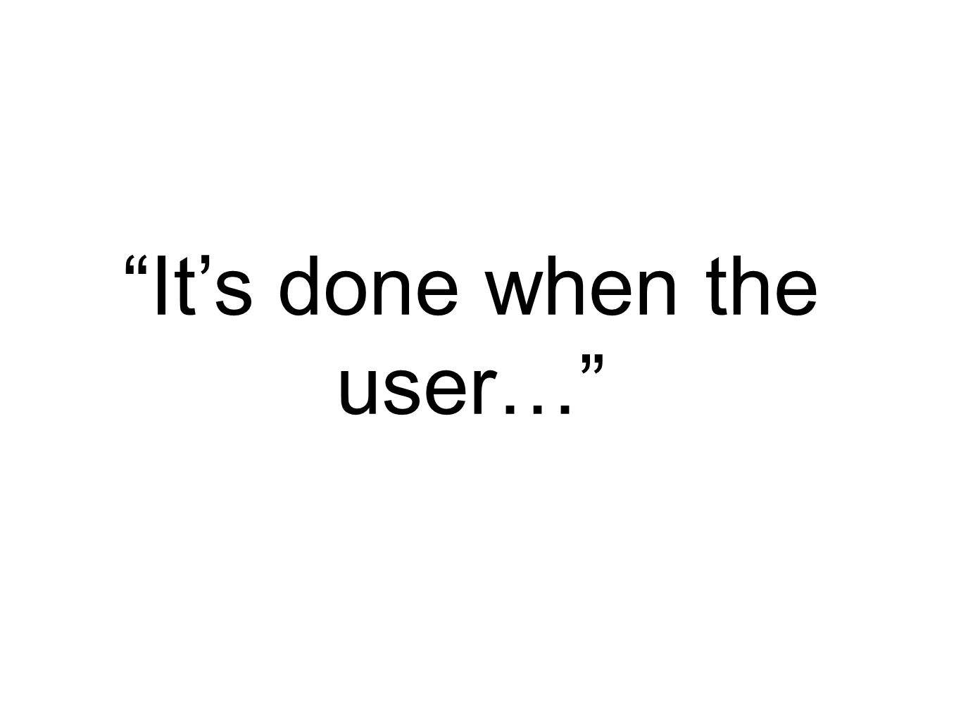It's done when the user…