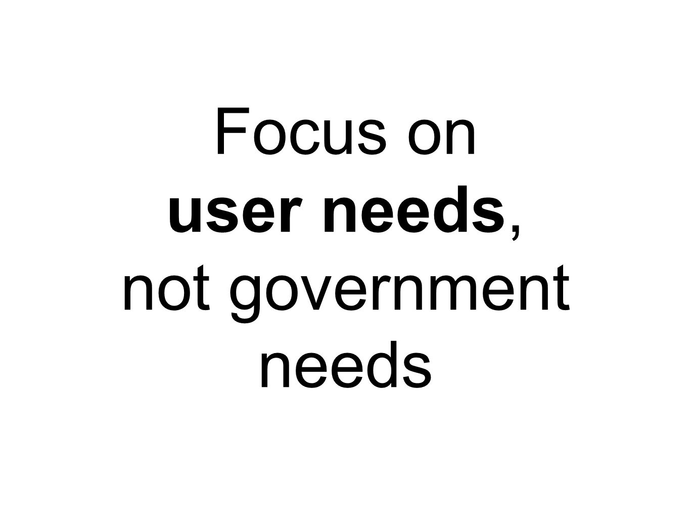 Focus on user needs, not government needs