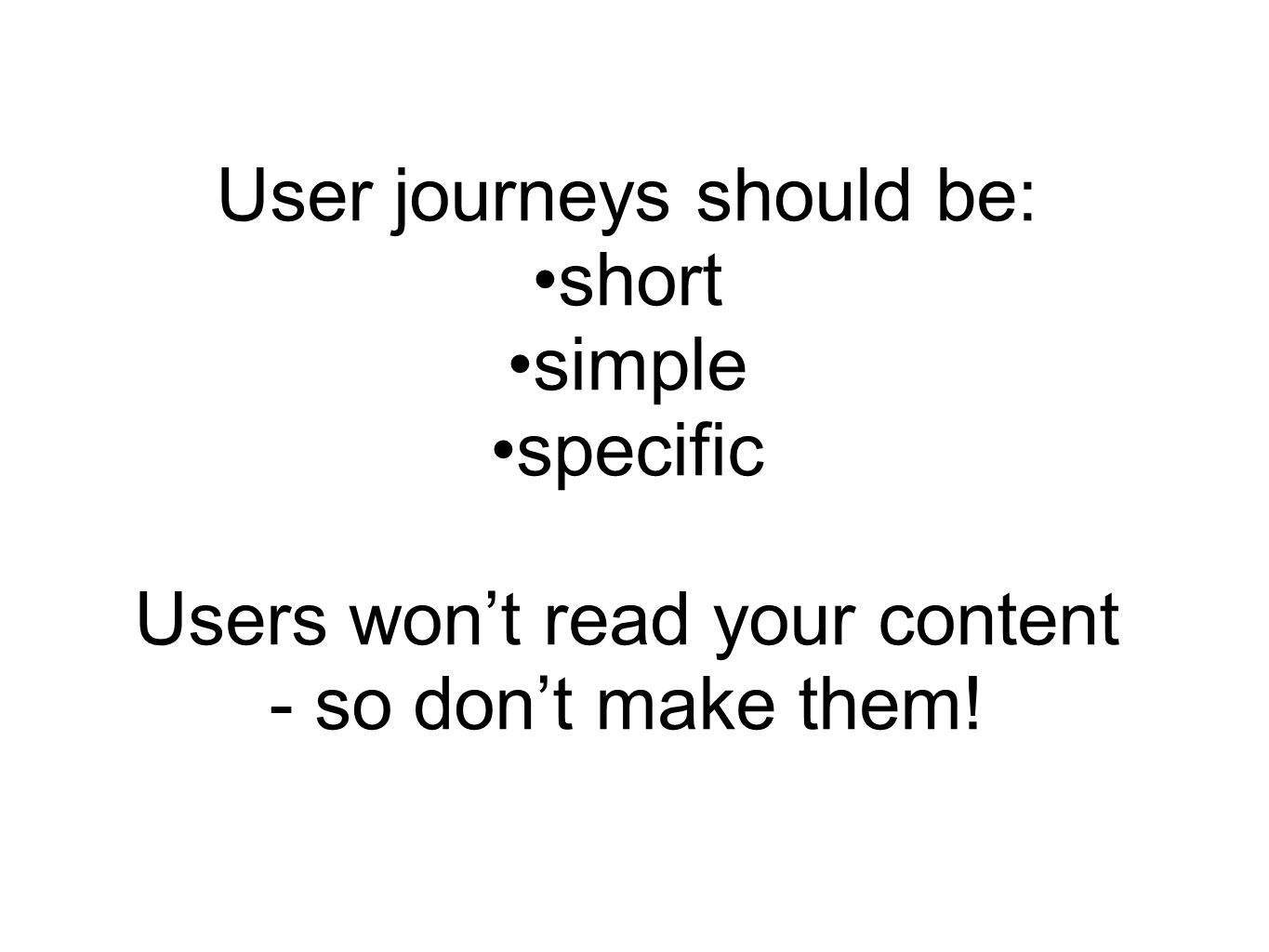 User journeys should be: short simple specific Users won't read your content - so don't make them!