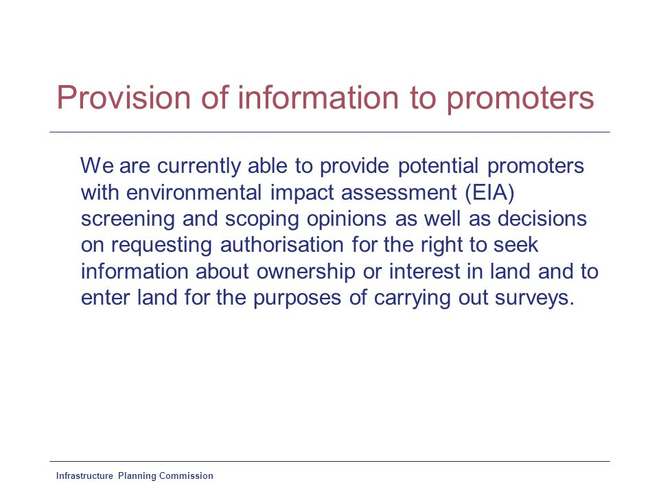 Infrastructure Planning Commission Provision of information to promoters We are currently able to provide potential promoters with environmental impact assessment (EIA) screening and scoping opinions as well as decisions on requesting authorisation for the right to seek information about ownership or interest in land and to enter land for the purposes of carrying out surveys.
