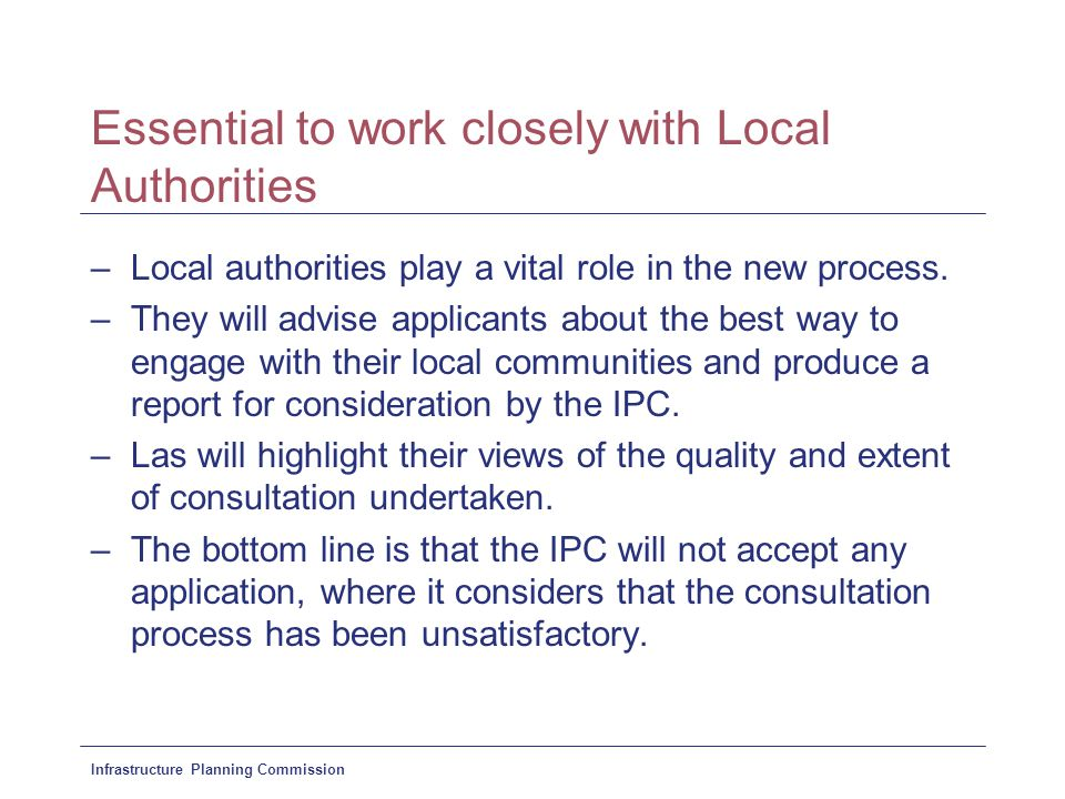 Infrastructure Planning Commission Essential to work closely with Local Authorities –Local authorities play a vital role in the new process.