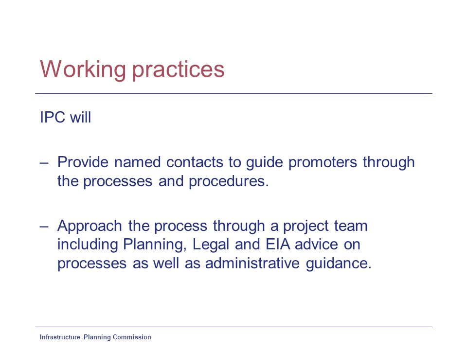 Infrastructure Planning Commission Working practices IPC will –Provide named contacts to guide promoters through the processes and procedures. –Approa