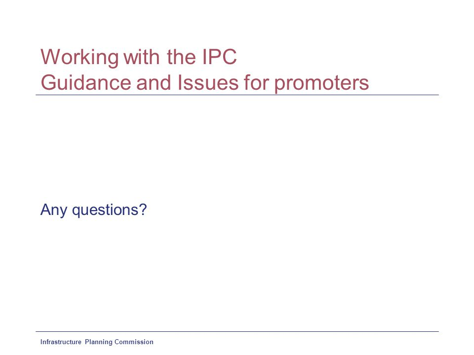Infrastructure Planning Commission Working with the IPC Guidance and Issues for promoters Any questions?