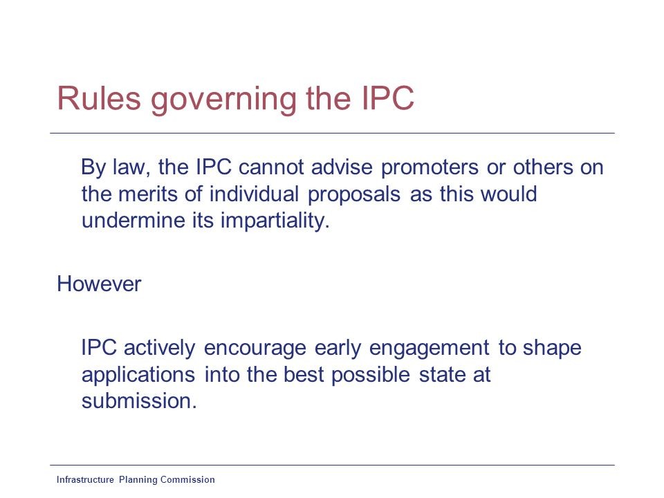 Infrastructure Planning Commission Rules governing the IPC By law, the IPC cannot advise promoters or others on the merits of individual proposals as
