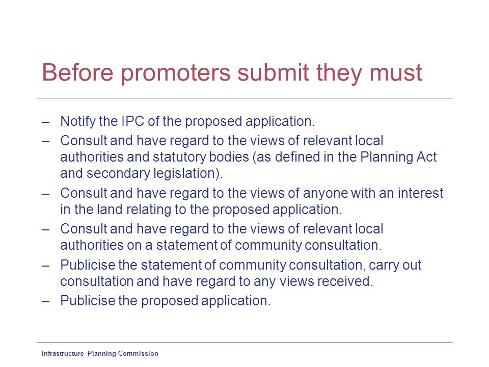 Infrastructure Planning Commission Before promoters submit they must –Notify the IPC of the proposed application.