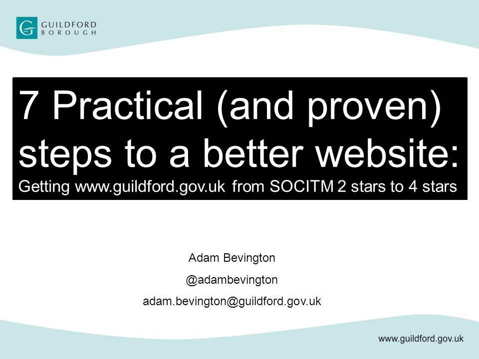 7 Practical (and proven) steps to a better website: Getting www.guildford.gov.uk from SOCITM 2 stars to 4 stars Adam Bevington @adambevington adam.bevington@guildford.gov.uk