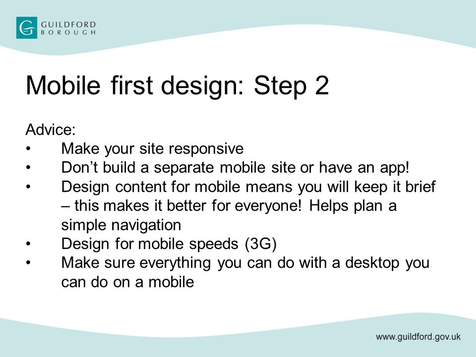 Mobile first design: Step 2 Advice: Make your site responsive Don't build a separate mobile site or have an app.