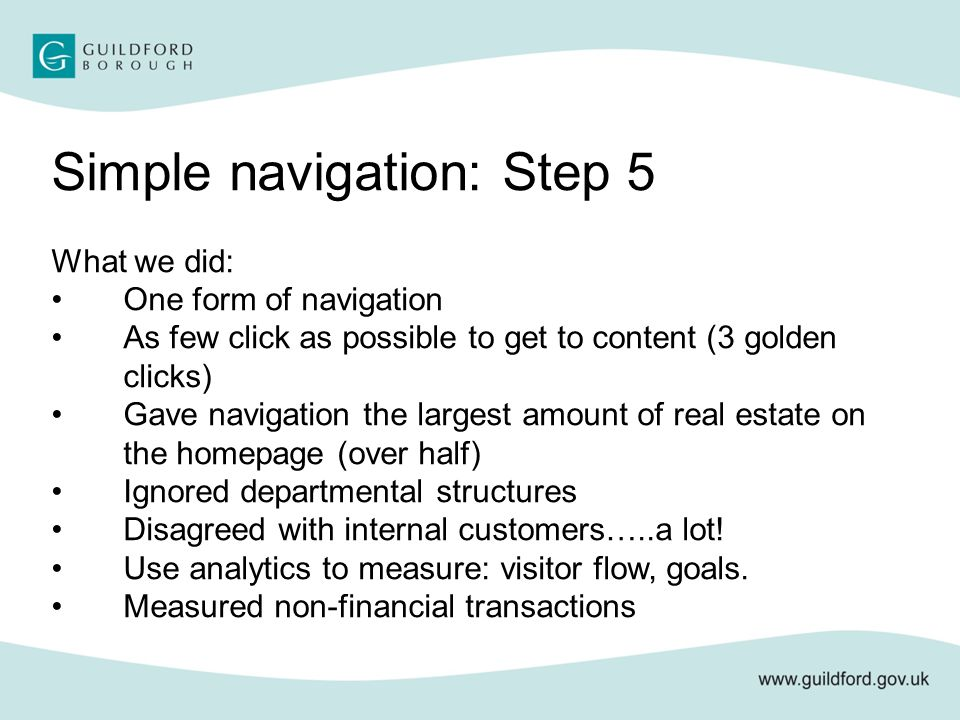Simple navigation: Step 5 What we did: One form of navigation As few click as possible to get to content (3 golden clicks) Gave navigation the largest amount of real estate on the homepage (over half) Ignored departmental structures Disagreed with internal customers…..a lot.