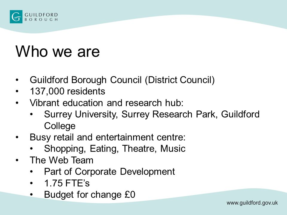 Who we are Guildford Borough Council (District Council) 137,000 residents Vibrant education and research hub: Surrey University, Surrey Research Park, Guildford College Busy retail and entertainment centre: Shopping, Eating, Theatre, Music The Web Team Part of Corporate Development 1.75 FTE's Budget for change £0