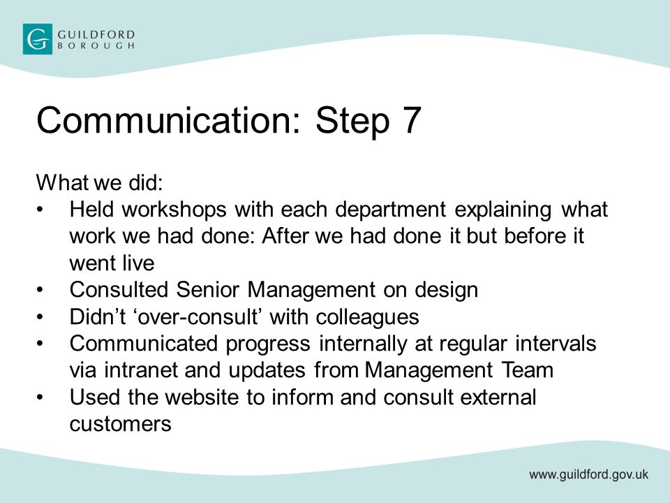 Communication: Step 7 What we did: Held workshops with each department explaining what work we had done: After we had done it but before it went live Consulted Senior Management on design Didn't 'over-consult' with colleagues Communicated progress internally at regular intervals via intranet and updates from Management Team Used the website to inform and consult external customers