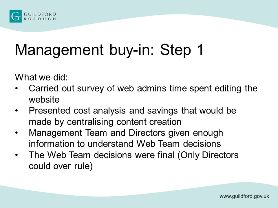 Management buy-in: Step 1 What we did: Carried out survey of web admins time spent editing the website Presented cost analysis and savings that would be made by centralising content creation Management Team and Directors given enough information to understand Web Team decisions The Web Team decisions were final (Only Directors could over rule)