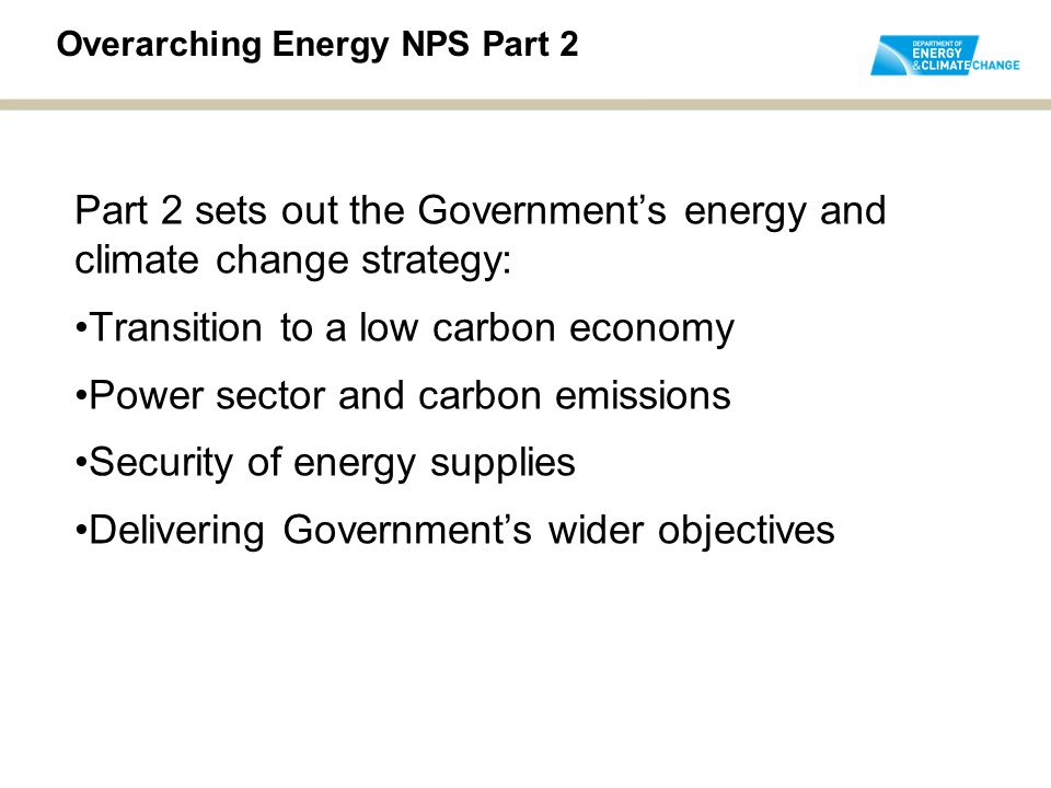 Overarching Energy NPS Part 2 Part 2 sets out the Government's energy and climate change strategy: Transition to a low carbon economy Power sector and carbon emissions Security of energy supplies Delivering Government's wider objectives