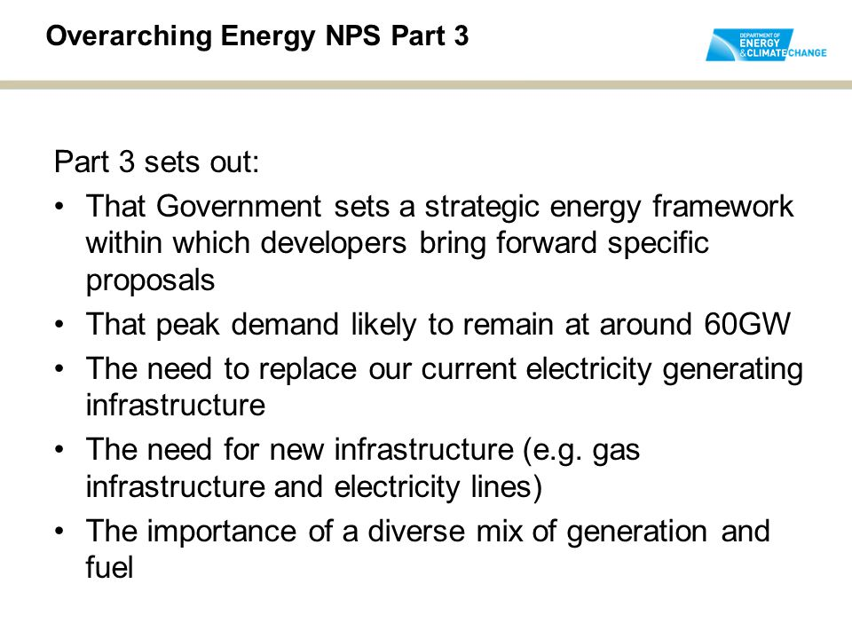 Part 3 sets out: That Government sets a strategic energy framework within which developers bring forward specific proposals That peak demand likely to remain at around 60GW The need to replace our current electricity generating infrastructure The need for new infrastructure (e.g.