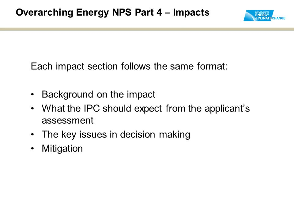 Overarching Energy NPS Part 4 – Impacts Each impact section follows the same format: Background on the impact What the IPC should expect from the applicant's assessment The key issues in decision making Mitigation