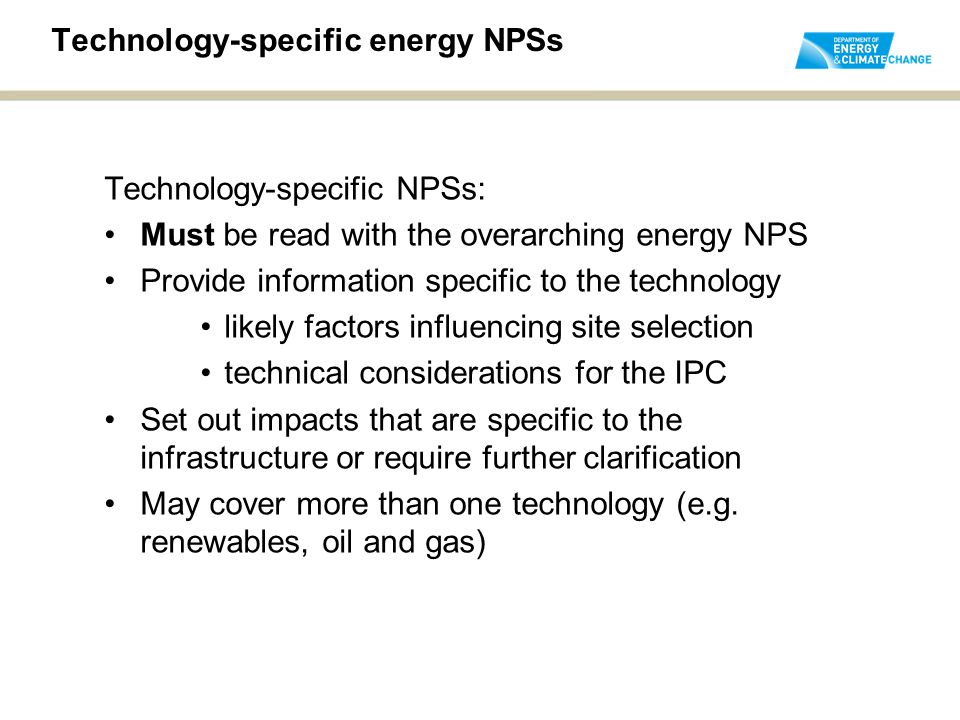 Technology-specific energy NPSs Technology-specific NPSs: Must be read with the overarching energy NPS Provide information specific to the technology likely factors influencing site selection technical considerations for the IPC Set out impacts that are specific to the infrastructure or require further clarification May cover more than one technology (e.g.