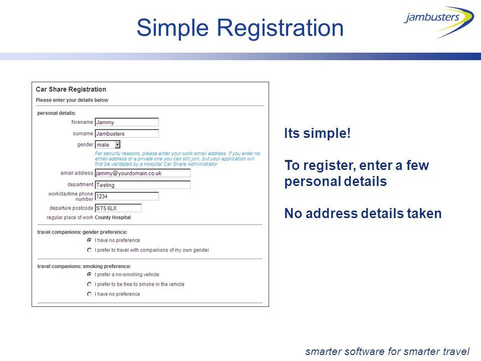 Simple Registration Its simple! To register, enter a few personal details No address details taken smarter software for smarter travel