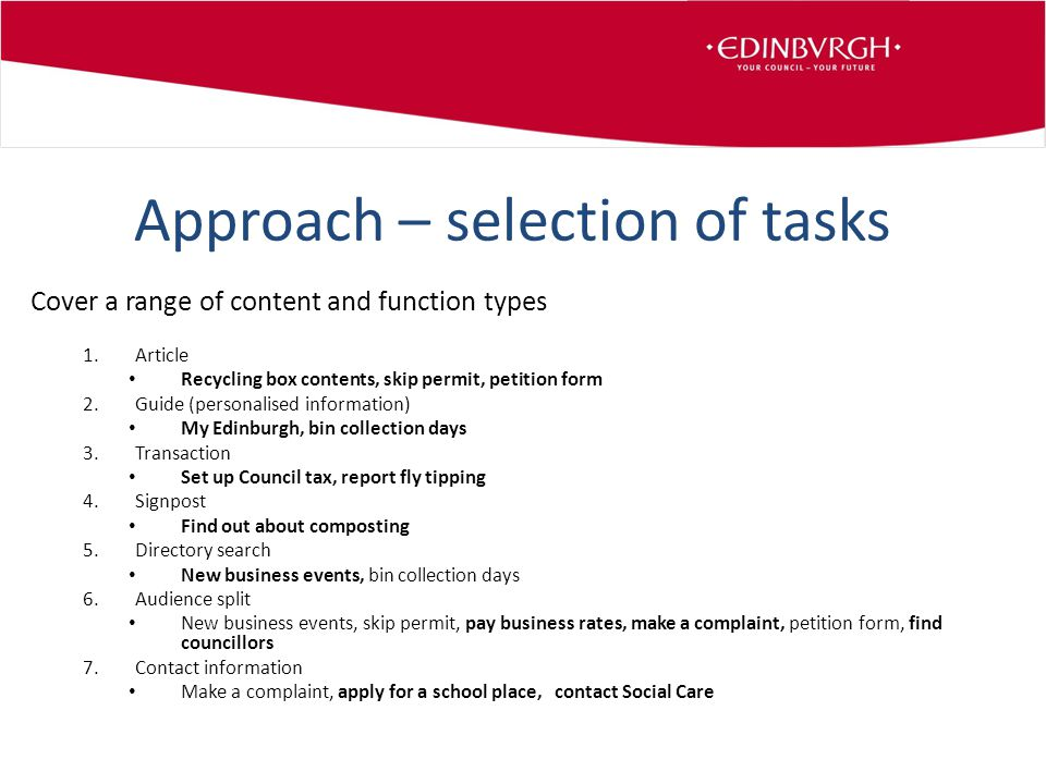 Approach – selection of tasks Cover a range of content and function types 1.Article Recycling box contents, skip permit, petition form 2.Guide (personalised information) My Edinburgh, bin collection days 3.Transaction Set up Council tax, report fly tipping 4.Signpost Find out about composting 5.Directory search New business events, bin collection days 6.Audience split New business events, skip permit, pay business rates, make a complaint, petition form, find councillors 7.Contact information Make a complaint, apply for a school place, contact Social Care
