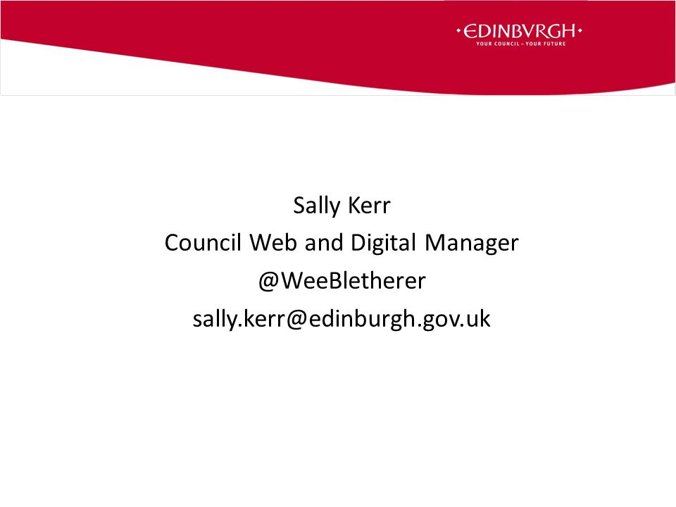 Sally Kerr Council Web and Digital Manager @WeeBletherer sally.kerr@edinburgh.gov.uk