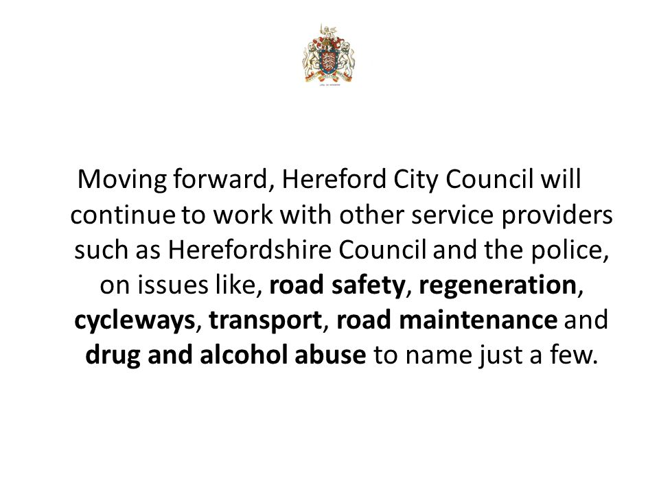 Moving forward, Hereford City Council will continue to work with other service providers such as Herefordshire Council and the police, on issues like, road safety, regeneration, cycleways, transport, road maintenance and drug and alcohol abuse to name just a few.