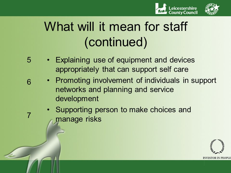 What will it mean for staff (continued) Explaining use of equipment and devices appropriately that can support self care Promoting involvement of individuals in support networks and planning and service development Supporting person to make choices and manage risks 567567