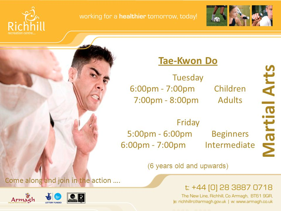 Martial Arts Tae-Kwon Do Tuesday 6:00pm - 7:00pmChildren 7:00pm - 8:00pmAdults Friday 5:00pm - 6:00pmBeginners 6:00pm - 7:00pmIntermediate (6 years old and upwards) Come along and join in the action ….