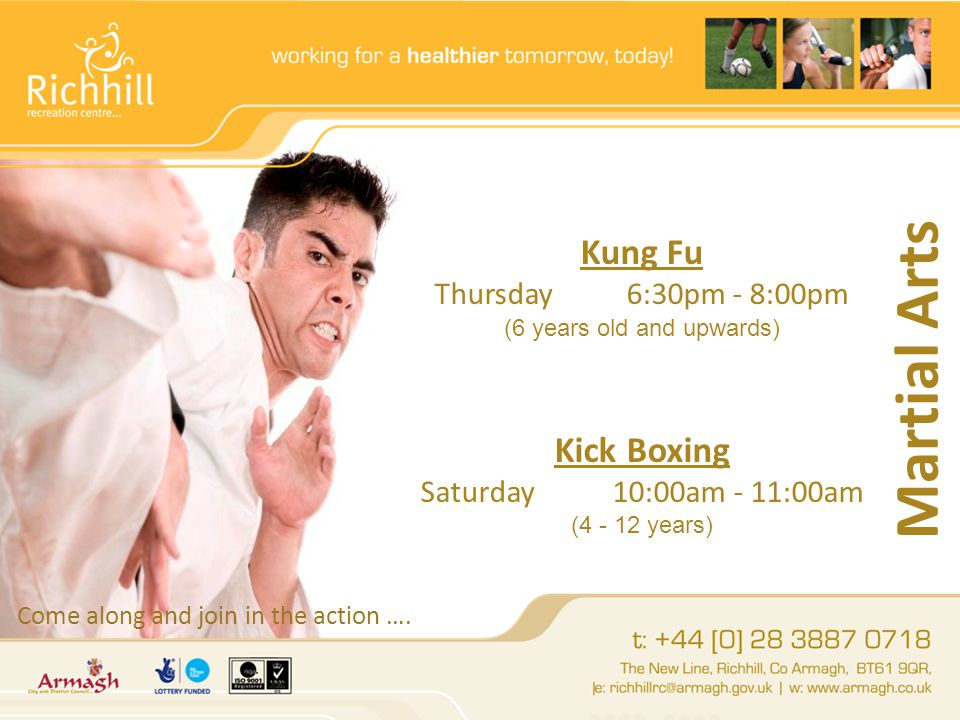 Martial Arts Kung Fu Thursday6:30pm - 8:00pm (6 years old and upwards) Kick Boxing Saturday10:00am - 11:00am (4 - 12 years) Come along and join in the action ….