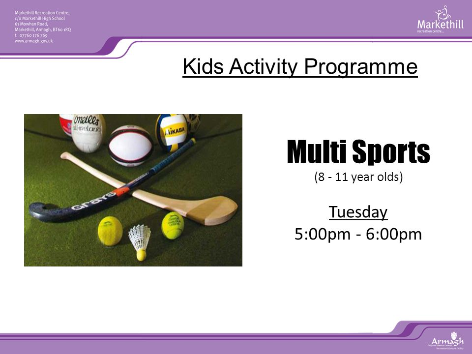 Multi Sports (8 - 11 year olds) Tuesday 5:00pm - 6:00pm Little Dragons (6 - 11 year olds) Thursday 5:00pm - 6:00pm Kids Activity Programme