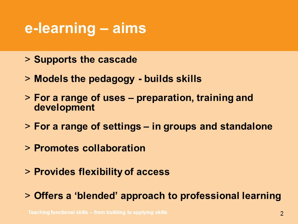 Teaching functional skills – from building to applying skills 2 e-learning – aims >Supports the cascade >Models the pedagogy - builds skills >For a ra
