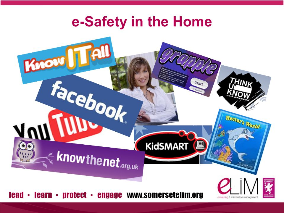 lead ▪ learn ▪ protect ▪ engage www.somersetelim.org Simple steps to protection  I have asked my child to show me sites they use  I have asked my child to set the security settings on all the technologies they use  I have asked my child to only accept people they know and trust in the real world as online Friends  I have set safe settings on our computer/laptop and set adult content filters on my child's smart phone  My child has agreed to tell me if they are worried about something online