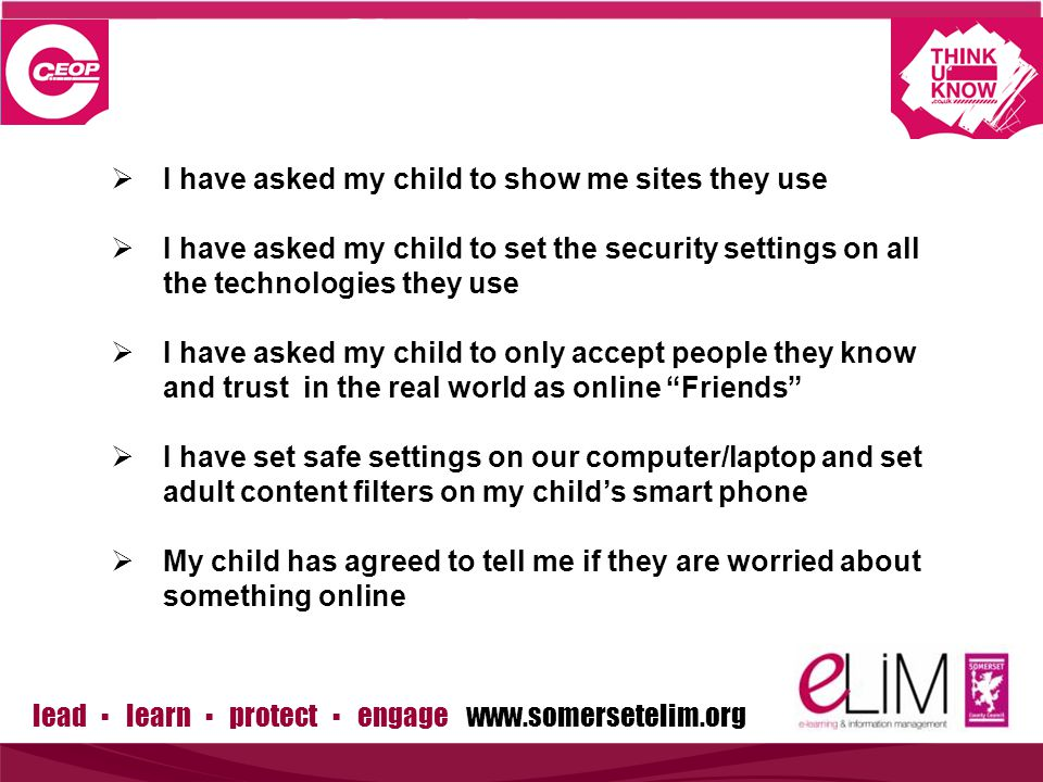 lead ▪ learn ▪ protect ▪ engage   Simple steps to protection  I have asked my child to show me sites they use  I have asked my child to set the security settings on all the technologies they use  I have asked my child to only accept people they know and trust in the real world as online Friends  I have set safe settings on our computer/laptop and set adult content filters on my child's smart phone  My child has agreed to tell me if they are worried about something online