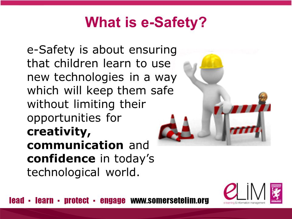 lead ▪ learn ▪ protect ▪ engage www.somersetelim.org What is e-Safety.
