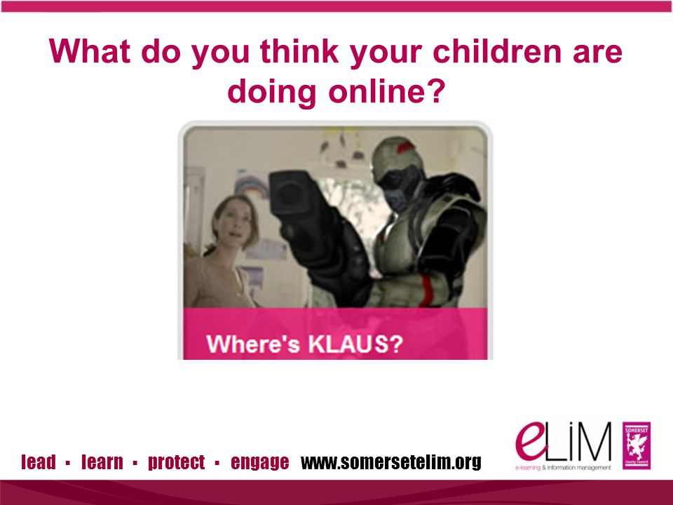lead ▪ learn ▪ protect ▪ engage www.somersetelim.org What do you think your children are doing online?