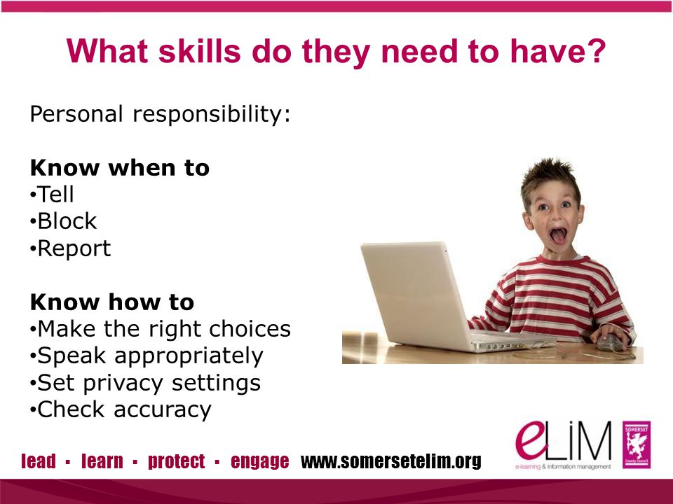lead ▪ learn ▪ protect ▪ engage www.somersetelim.org Personal responsibility: Know when to Tell Block Report Know how to Make the right choices Speak appropriately Set privacy settings Check accuracy What skills do they need to have?