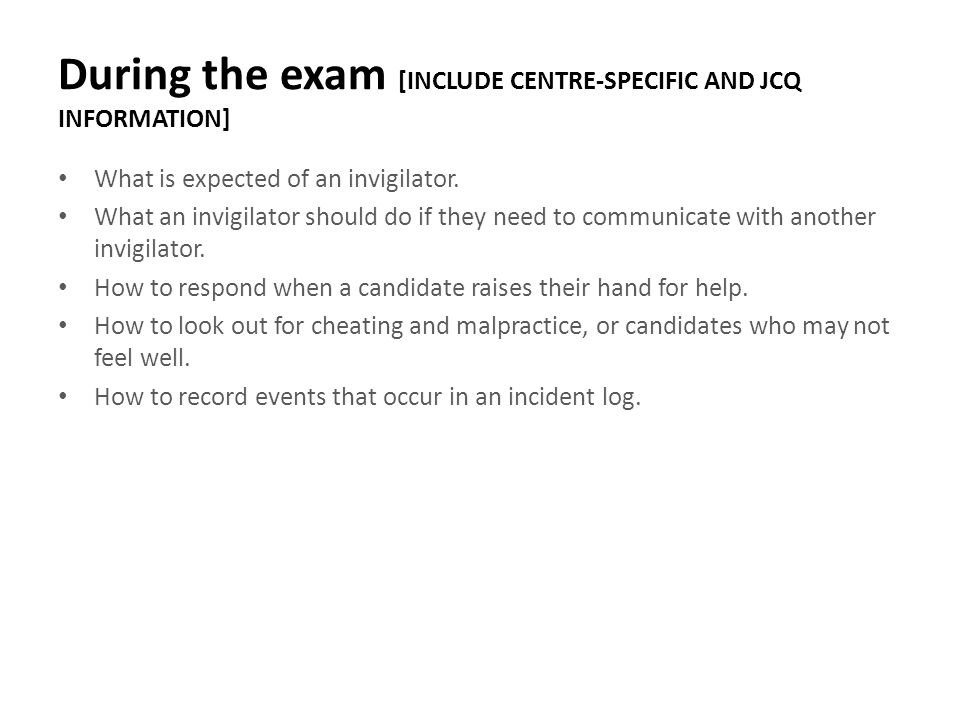 During the exam [INCLUDE CENTRE-SPECIFIC AND JCQ INFORMATION] What is expected of an invigilator. What an invigilator should do if they need to commun