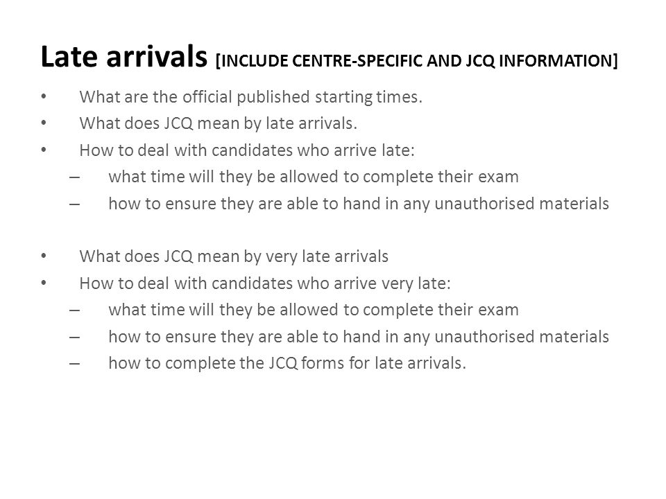 Late arrivals [INCLUDE CENTRE-SPECIFIC AND JCQ INFORMATION] What are the official published starting times. What does JCQ mean by late arrivals. How t